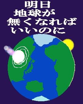 明日地球が無くなればいいのに.JPG