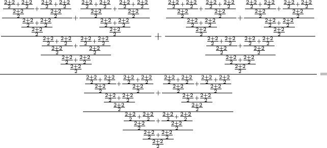 \frac{ \frac{ \frac{ \frac{ \frac{ 2 + 2 }{2} + \frac{ 2 + 2 }{2} }{\frac{ 2 + 2 }{2}} + \frac{ \frac{ 2 + 2 }{2} + \frac{ 2 + 2 }{2} }{\frac{ 2 + 2 }{2}} }{\frac{ \frac{ 2 + 2 }{2} + \frac{ 2 + 2 }{2} }{\frac{ 2 + 2 }{2}}} + \frac{ \frac{ \frac{ 2 + 2 }{2} + \frac{ 2 + 2 }{2} }{\frac{ 2 + 2 }{2}} + \frac{ \frac{ 2 + 2 }{2} + \frac{ 2 + 2 }{2} }{\frac{ 2 + 2 }{2}} }{\frac{ \frac{ 2 + 2 }{2} + \frac{ 2 + 2 }{2} }{\frac{ 2 + 2 }{2}}} }{\frac{ \frac{ \frac{ 2 + 2 }{2} + \frac{ 2 + 2 }{2} }{\frac{ 2 + 2 }{2}} + \frac{ \frac{ 2 + 2 }{2} + \frac{ 2 + 2 }{2} }{\frac{ 2 + 2 }{2}} }{\frac{ \frac{ 2 + 2 }{2} + \frac{ 2 + 2 }{2} }{\frac{ 2 + 2 }{2}}}} + \frac{ \frac{ \frac{ \frac{ 2 + 2 }{2} + \frac{ 2 + 2 }{2} }{\frac{ 2 + 2 }{2}} + \frac{ \frac{ 2 + 2 }{2} + \frac{ 2 + 2 }{2} }{\frac{ 2 + 2 }{2}} }{\frac{ \frac{ 2 + 2 }{2} + \frac{ 2 + 2 }{2} }{\frac{ 2 + 2 }{2}}} + \frac{ \frac{ \frac{ 2 + 2 }{2} + \frac{ 2 + 2 }{2} }{\frac{ 2 + 2 }{2}} + \frac{ \frac{ 2 + 2 }{2} + \frac{ 2 + 2 }{2} }{\frac{ 2 + 2 }{2}} }{\frac{ \frac{ 2 + 2 }{2} + \frac{ 2 + 2 }{2} }{\frac{ 2 + 2 }{2}}} }{\frac{ \frac{ \frac{ 2 + 2 }{2} + \frac{ 2 + 2 }{2} }{\frac{ 2 + 2 }{2}} + \frac{ \frac{ 2 + 2 }{2} + \frac{ 2 + 2 }{2} }{\frac{ 2 + 2 }{2}} }{\frac{ \frac{ 2 + 2 }{2} + \frac{ 2 + 2 }{2} }{\frac{ 2 + 2 }{2}}}} }{\frac{ \frac{ \frac{ \frac{ 2 + 2 }{2} + \frac{ 2 + 2 }{2} }{\frac{ 2 + 2 }{2}} + \frac{ \frac{ 2 + 2 }{2} + \frac{ 2 + 2 }{2} }{\frac{ 2 + 2 }{2}} }{\frac{ \frac{ 2 + 2 }{2} + \frac{ 2 + 2 }{2} }{\frac{ 2 + 2 }{2}}} + \frac{ \frac{ \frac{ 2 + 2 }{2} + \frac{ 2 + 2 }{2} }{\frac{ 2 + 2 }{2}} + \frac{ \frac{ 2 + 2 }{2} + \frac{ 2 + 2 }{2} }{\frac{ 2 + 2 }{2}} }{\frac{ \frac{ 2 + 2 }{2} + \frac{ 2 + 2 }{2} }{\frac{ 2 + 2 }{2}}} }{\frac{ \frac{ \frac{ 2 + 2 }{2} + \frac{ 2 + 2 }{2} }{\frac{ 2 + 2 }{2}} + \frac{ \frac{ 2 + 2 }{2} + \frac{ 2 + 2 }{2} }{\frac{ 2 + 2 }{2}} }{\frac{ \frac{ 2 + 2 }{2} + \frac{ 2 + 2 }{2} }{\frac{ 2 + 2 }{2}}}}} =