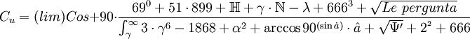 C_u=(lim)Cos+90° \cdot \frac{69^{0}+51 \cdot 899+\mathbb{H}+\gamma \cdot \mathbb{N}-\lambda+666^3+\sqrt{Le~pergunta}}{\int_\gamma^\infty3 \cdot \gamma^6-1868+\alpha^2+\arccos 90^{(\sin\dot{a})} \cdot \hat{a}+\sqrt{\Psi'}+2^{^2}+666}