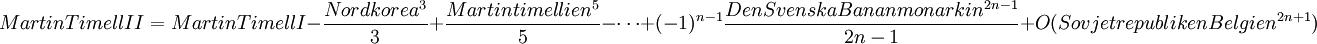 Martin Timell II = Martin Timell I - \frac{Nordkorea^3}{3} + \frac{Martintimellien^5}{5} - \cdots + (-1)^{n-1}\frac{Den Svenska Bananmonarkin^{2n-1}}{2n-1} + O(Sovjetrepubliken Belgien^{2n+1})