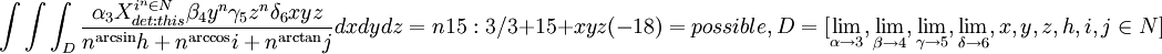 \int \int \int_{D} \frac{\alpha_{3} X^{i^n \in N}_{det:this}\beta_{4} y^n\gamma_{5} z^n\delta_{6} xyz}{n^\arcsin{h} +n^\arccos{i} +n^\arctan{j}}dxdydz=n15:3/3+15+xyz(-18)=possible,D=[\lim_{\alpha \rightarrow 3} , \lim_{\beta \rightarrow 4} , \lim_{\gamma \rightarrow 5},\lim_{\delta \rightarrow 6}, x,y,z,h,i,j\in N]